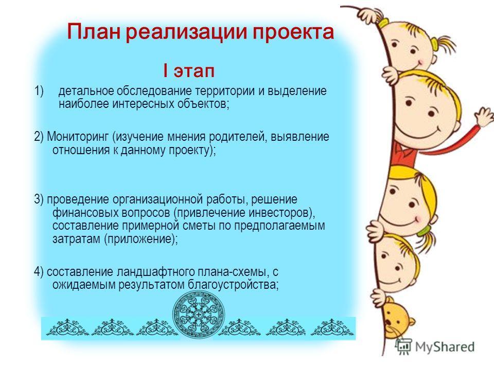 План реализации проекта I этап 1)детальное обследование территории и выделение наиболее интересных объектов; 2) Мониторинг (изучение мнения родителей, выявление отношения к данному проекту); 3) проведение организационной работы, решение финансовых во