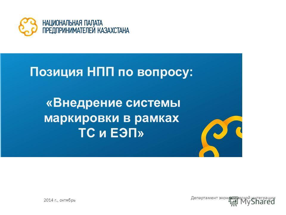 Позиция НПП по вопросу: «Внедрение системы маркировки в рамках ТС и ЕЭП» 2014 г., октябрь Департамент экономической интеграции