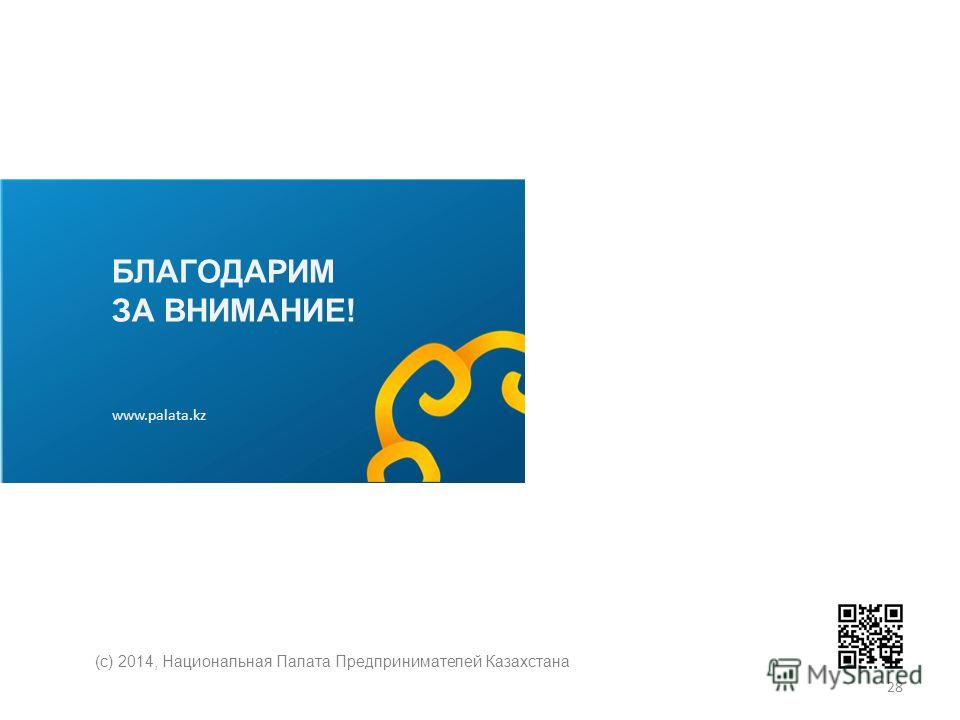 БЛАГОДАРИМ ЗА ВНИМАНИЕ! www.palata.kz (с) 2014, Национальная Палата Предпринимателей Казахстана 28