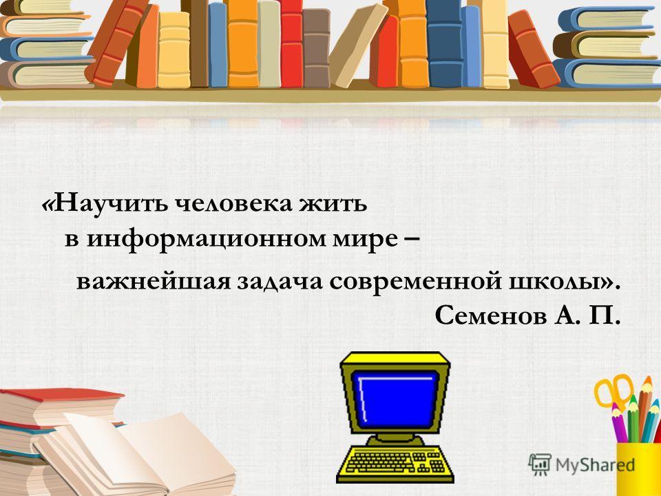 «Научить человека жить в информационном мире – важнейшая задача современной школы». Семенов А. П.