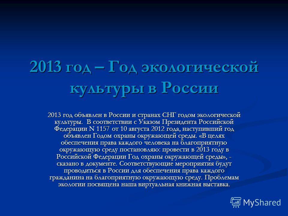 2013 год – Год экологической культуры в России 2013 год объявлен в России и странах СНГ годом экологической культуры. В соответствии с Указом Президента Российской Федерации N 1157 от 10 августа 2012 года, наступивший год объявлен Годом охраны окружа