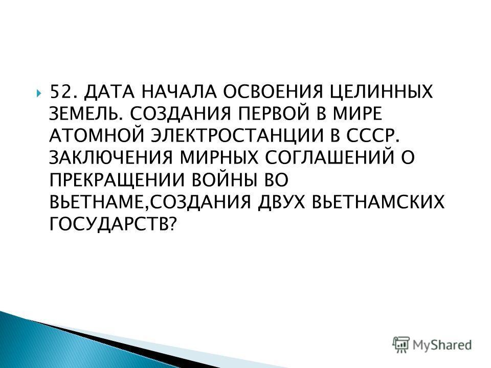 52. ДАТА НАЧАЛА ОСВОЕНИЯ ЦЕЛИННЫХ ЗЕМЕЛЬ. СОЗДАНИЯ ПЕРВОЙ В МИРЕ АТОМНОЙ ЭЛЕКТРОСТАНЦИИ В СССР. ЗАКЛЮЧЕНИЯ МИРНЫХ СОГЛАШЕНИЙ О ПРЕКРАЩЕНИИ ВОЙНЫ ВО ВЬЕТНАМЕ,СОЗДАНИЯ ДВУХ ВЬЕТНАМСКИХ ГОСУДАРСТВ?