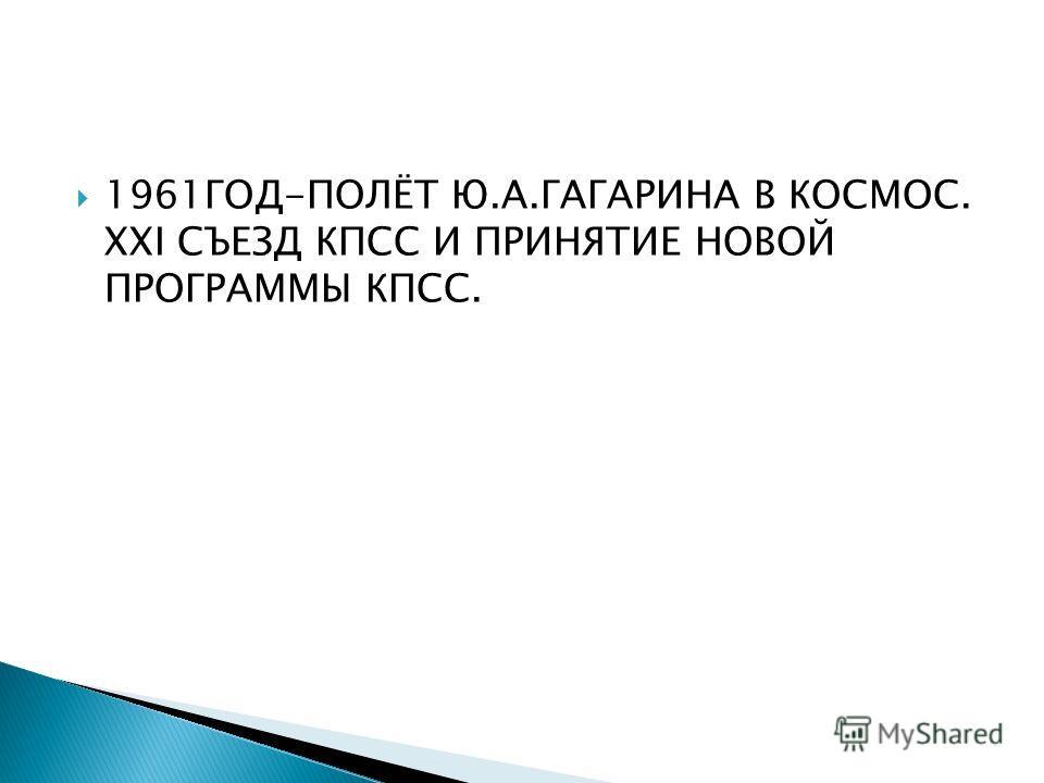 1961ГОД-ПОЛЁТ Ю.А.ГАГАРИНА В КОСМОС. XXI СЪЕЗД КПСС И ПРИНЯТИЕ НОВОЙ ПРОГРАММЫ КПСС.