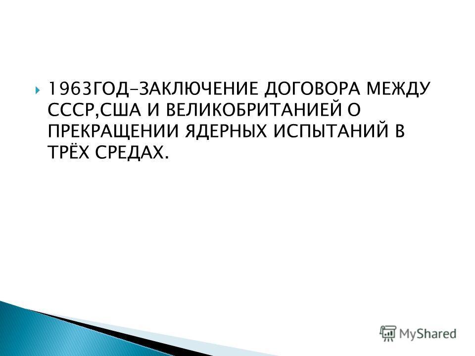 1963ГОД-ЗАКЛЮЧЕНИЕ ДОГОВОРА МЕЖДУ СССР,США И ВЕЛИКОБРИТАНИЕЙ О ПРЕКРАЩЕНИИ ЯДЕРНЫХ ИСПЫТАНИЙ В ТРЁХ СРЕДАХ.