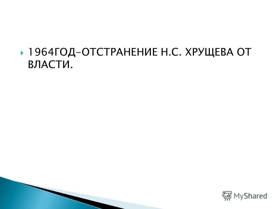 1964ГОД-ОТСТРАНЕНИЕ Н.С. ХРУЩЕВА ОТ ВЛАСТИ.