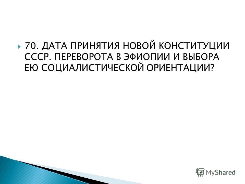 70. ДАТА ПРИНЯТИЯ НОВОЙ КОНСТИТУЦИИ СССР. ПЕРЕВОРОТА В ЭФИОПИИ И ВЫБОРА ЕЮ СОЦИАЛИСТИЧЕСКОЙ ОРИЕНТАЦИИ?