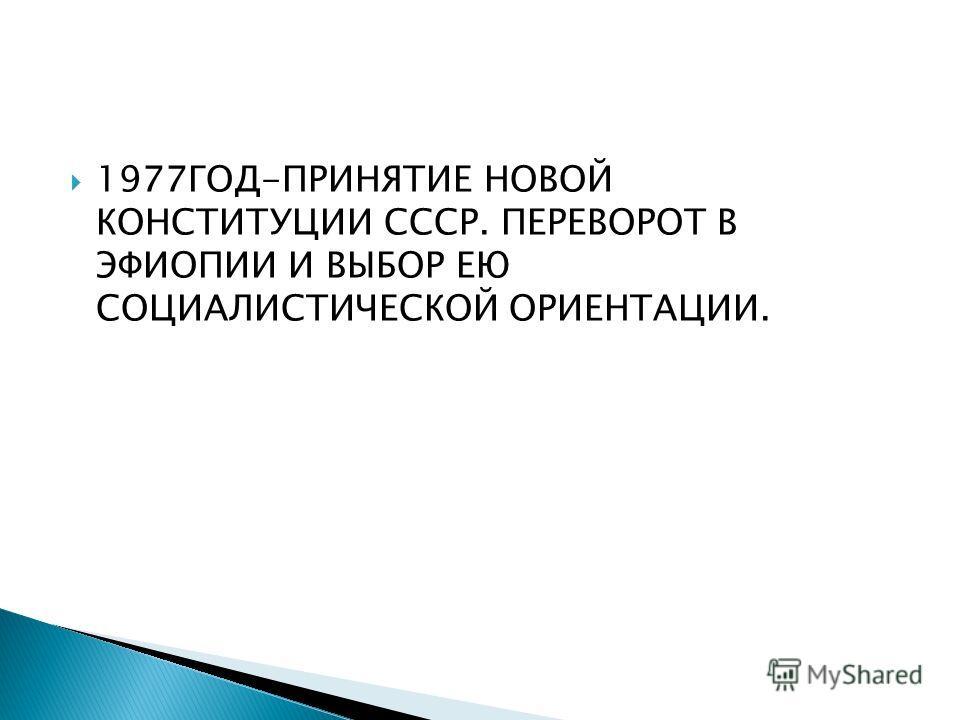 1977ГОД-ПРИНЯТИЕ НОВОЙ КОНСТИТУЦИИ СССР. ПЕРЕВОРОТ В ЭФИОПИИ И ВЫБОР ЕЮ СОЦИАЛИСТИЧЕСКОЙ ОРИЕНТАЦИИ.
