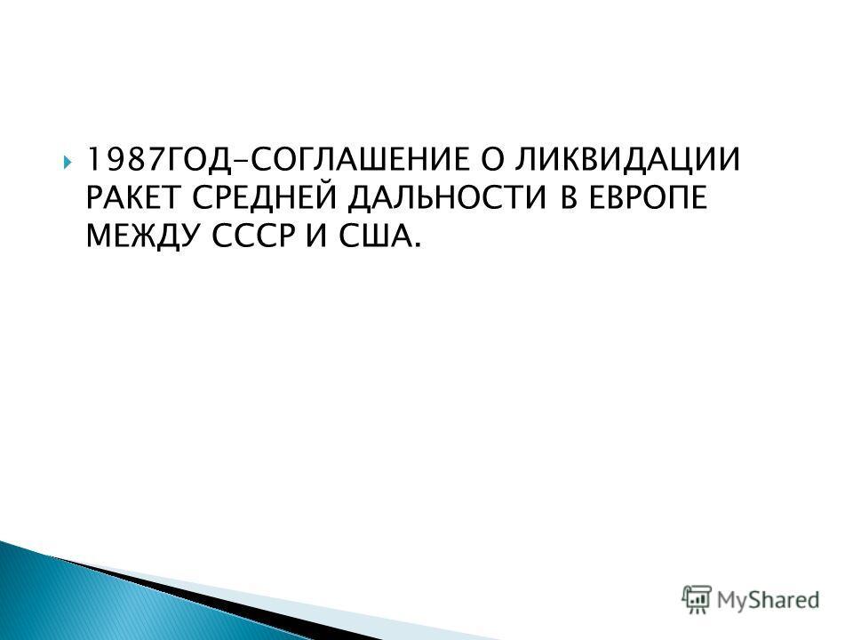 1987ГОД-СОГЛАШЕНИЕ О ЛИКВИДАЦИИ РАКЕТ СРЕДНЕЙ ДАЛЬНОСТИ В ЕВРОПЕ МЕЖДУ СССР И США.