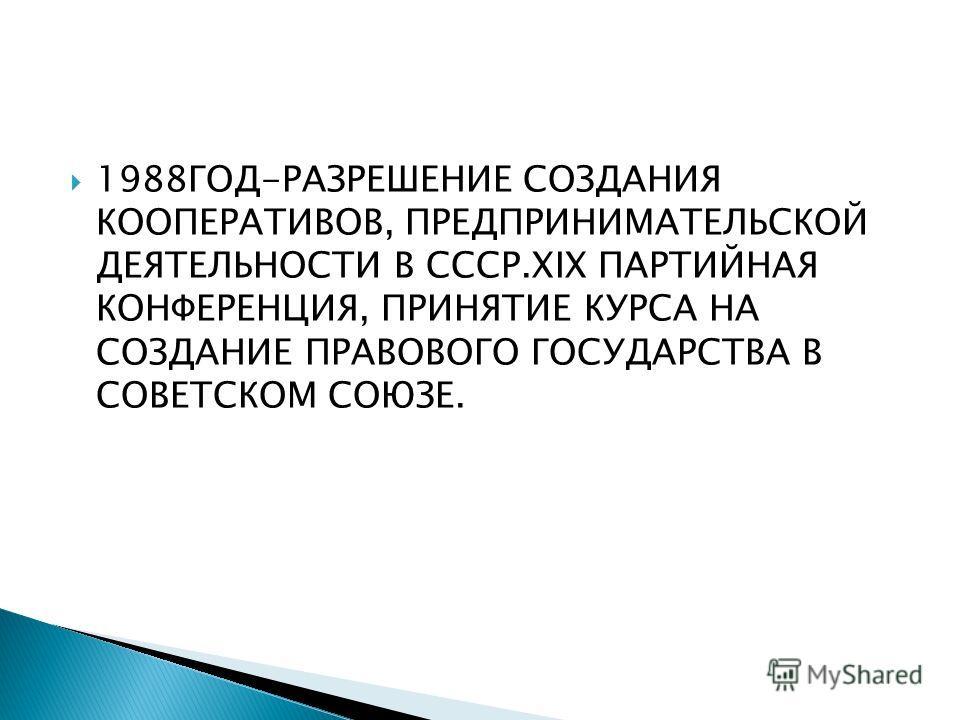 1988ГОД-РАЗРЕШЕНИЕ СОЗДАНИЯ КООПЕРАТИВОВ, ПРЕДПРИНИМАТЕЛЬСКОЙ ДЕЯТЕЛЬНОСТИ В СССР.XIX ПАРТИЙНАЯ КОНФЕРЕНЦИЯ, ПРИНЯТИЕ КУРСА НА СОЗДАНИЕ ПРАВОВОГО ГОСУДАРСТВА В СОВЕТСКОМ СОЮЗЕ.