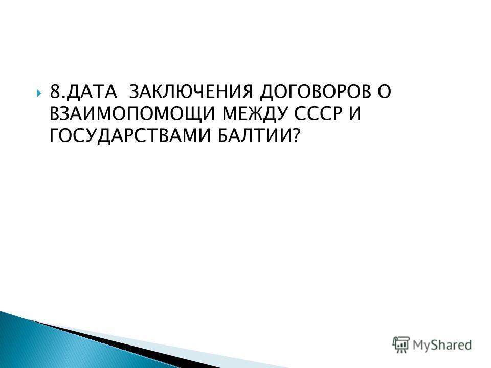8. ДАТА ЗАКЛЮЧЕНИЯ ДОГОВОРОВ О ВЗАИМОПОМОЩИ МЕЖДУ СССР И ГОСУДАРСТВАМИ БАЛТИИ?