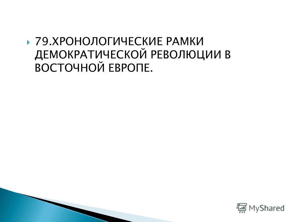 79. ХРОНОЛОГИЧЕСКИЕ РАМКИ ДЕМОКРАТИЧЕСКОЙ РЕВОЛЮЦИИ В ВОСТОЧНОЙ ЕВРОПЕ.