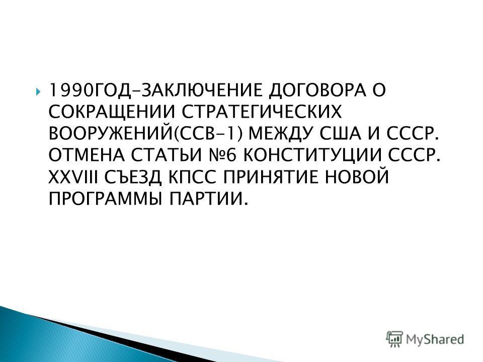 1990ГОД-ЗАКЛЮЧЕНИЕ ДОГОВОРА О СОКРАЩЕНИИ СТРАТЕГИЧЕСКИХ ВООРУЖЕНИЙ(ССВ-1) МЕЖДУ США И СССР. ОТМЕНА СТАТЬИ 6 КОНСТИТУЦИИ СССР. XXVIII СЪЕЗД КПСС ПРИНЯТИЕ НОВОЙ ПРОГРАММЫ ПАРТИИ.