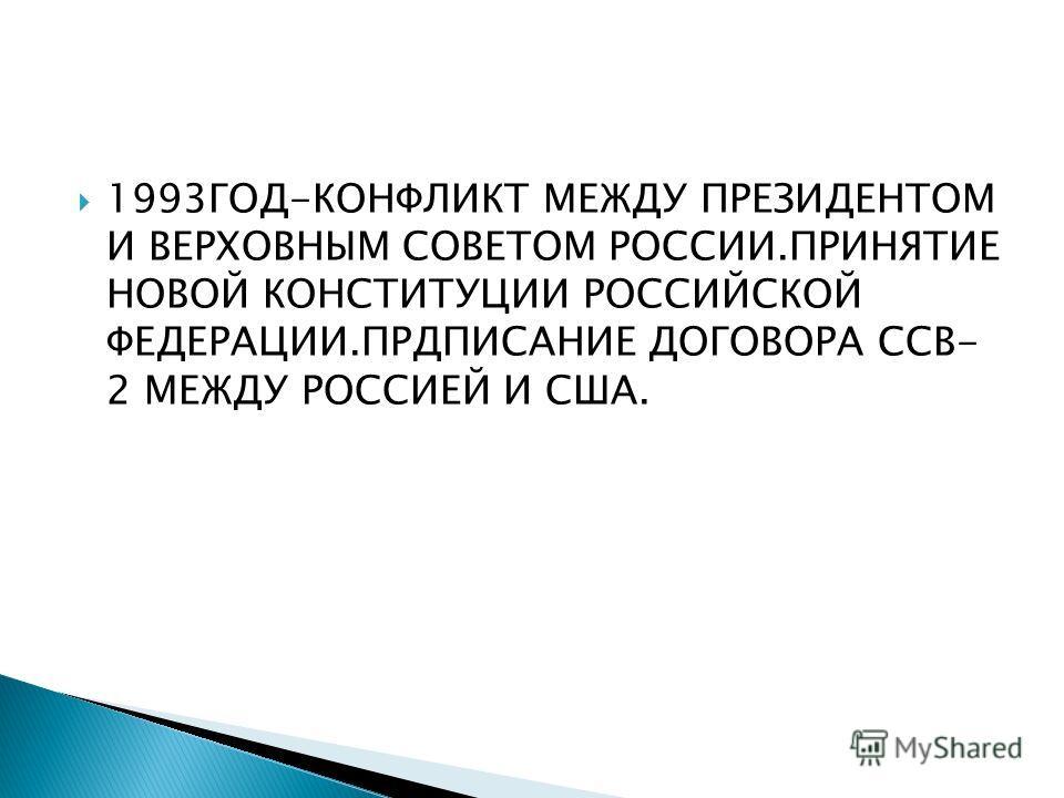 1993ГОД-КОНФЛИКТ МЕЖДУ ПРЕЗИДЕНТОМ И ВЕРХОВНЫМ СОВЕТОМ РОССИИ.ПРИНЯТИЕ НОВОЙ КОНСТИТУЦИИ РОССИЙСКОЙ ФЕДЕРАЦИИ.ПРДПИСАНИЕ ДОГОВОРА ССВ- 2 МЕЖДУ РОССИЕЙ И США.