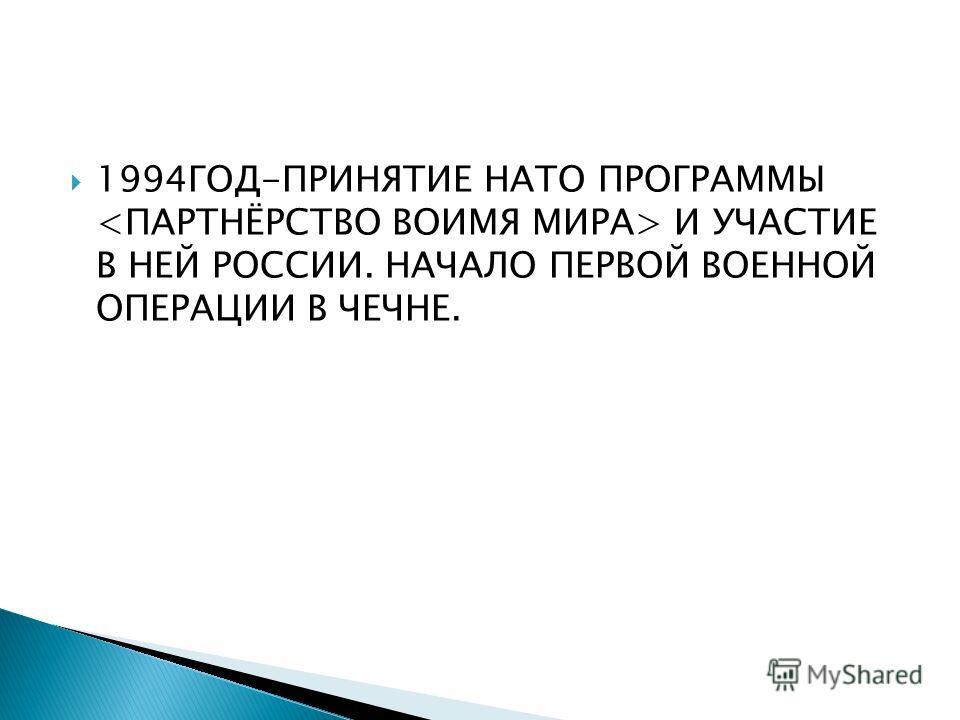 1994ГОД-ПРИНЯТИЕ НАТО ПРОГРАММЫ И УЧАСТИЕ В НЕЙ РОССИИ. НАЧАЛО ПЕРВОЙ ВОЕННОЙ ОПЕРАЦИИ В ЧЕЧНЕ.