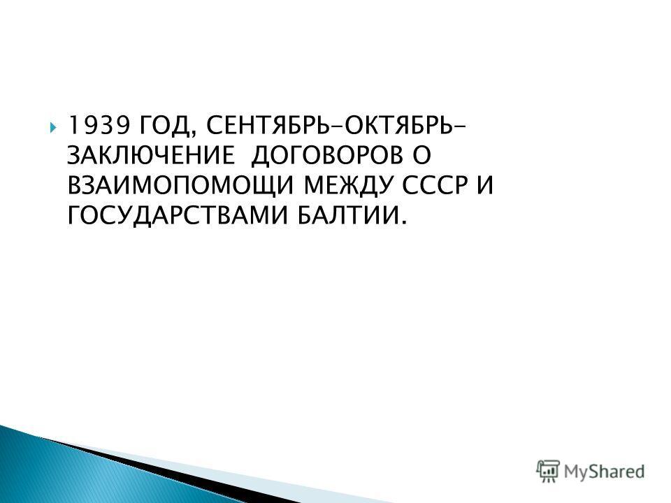 1939 ГОД, СЕНТЯБРЬ-ОКТЯБРЬ- ЗАКЛЮЧЕНИЕ ДОГОВОРОВ О ВЗАИМОПОМОЩИ МЕЖДУ СССР И ГОСУДАРСТВАМИ БАЛТИИ.