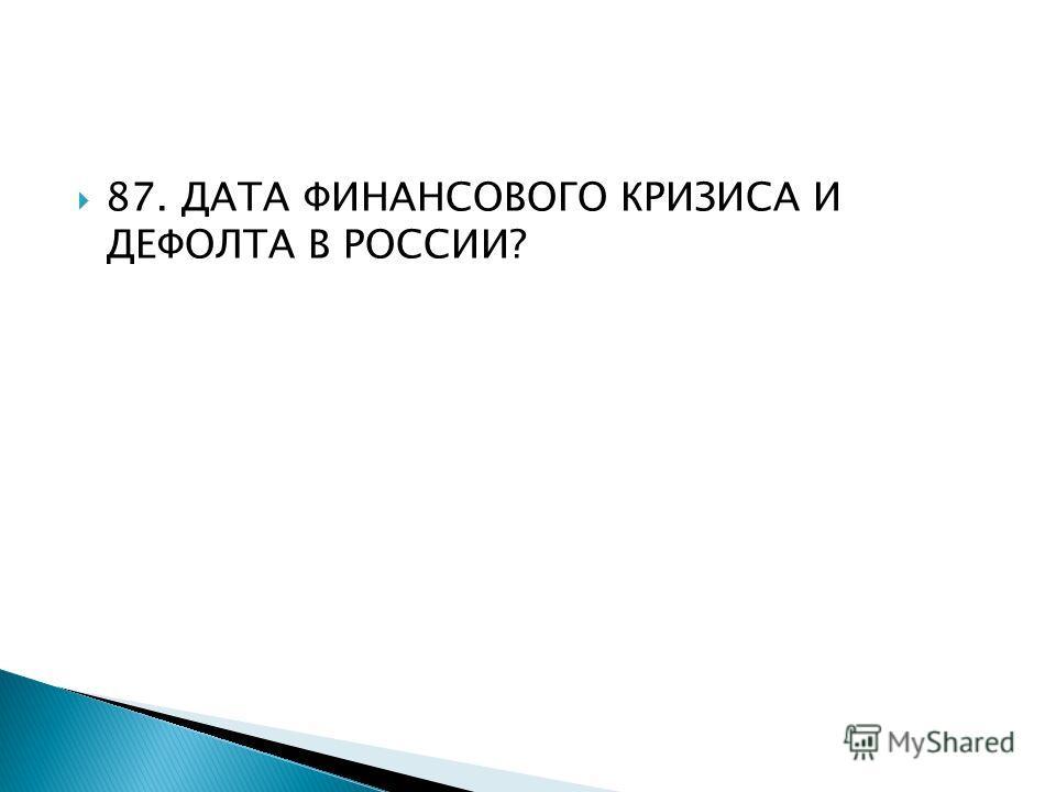 87. ДАТА ФИНАНСОВОГО КРИЗИСА И ДЕФОЛТА В РОССИИ?