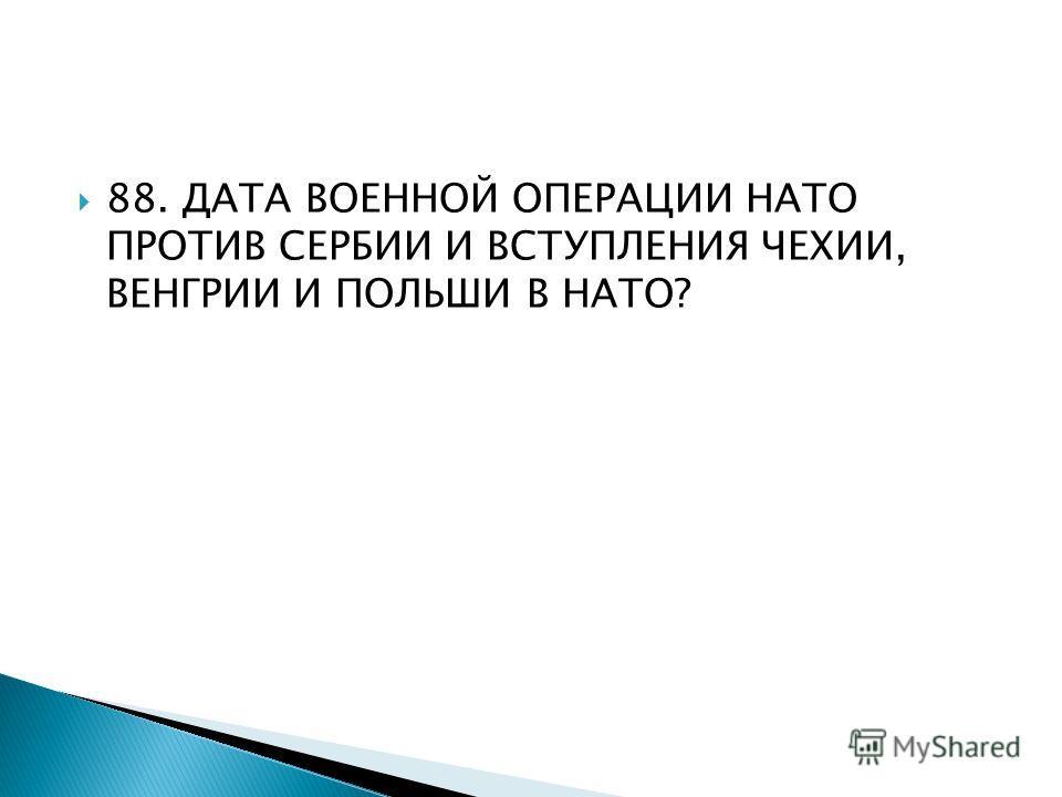 88. ДАТА ВОЕННОЙ ОПЕРАЦИИ НАТО ПРОТИВ СЕРБИИ И ВСТУПЛЕНИЯ ЧЕХИИ, ВЕНГРИИ И ПОЛЬШИ В НАТО?