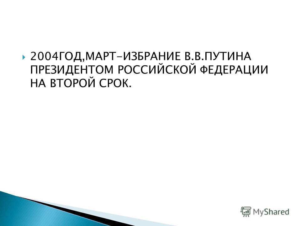 2004ГОД,МАРТ-ИЗБРАНИЕ В.В.ПУТИНА ПРЕЗИДЕНТОМ РОССИЙСКОЙ ФЕДЕРАЦИИ НА ВТОРОЙ СРОК.