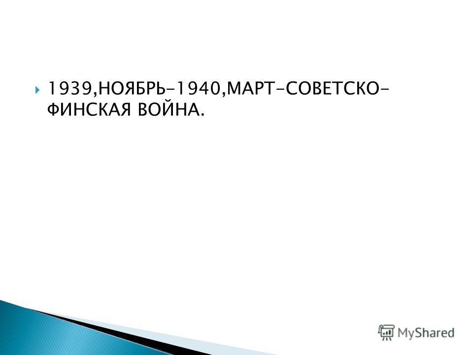 1939,НОЯБРЬ-1940,МАРТ-СОВЕТСКО- ФИНСКАЯ ВОЙНА.
