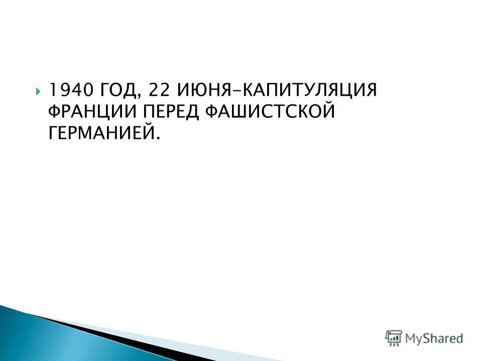 1940 ГОД, 22 ИЮНЯ-КАПИТУЛЯЦИЯ ФРАНЦИИ ПЕРЕД ФАШИСТСКОЙ ГЕРМАНИЕЙ.