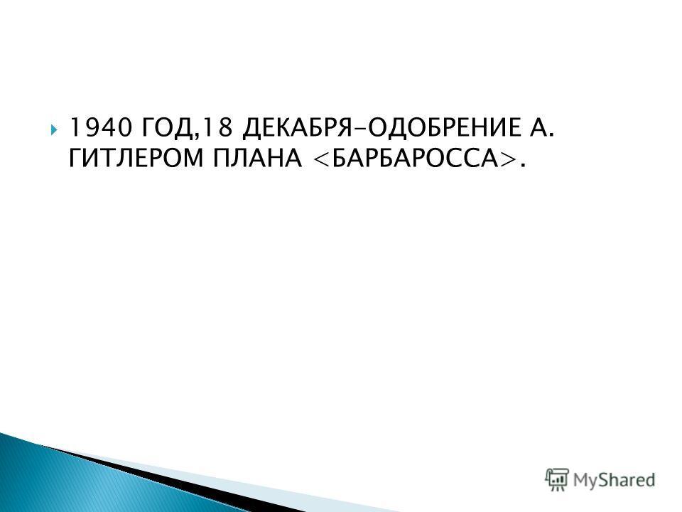 1940 ГОД,18 ДЕКАБРЯ-ОДОБРЕНИЕ А. ГИТЛЕРОМ ПЛАНА.
