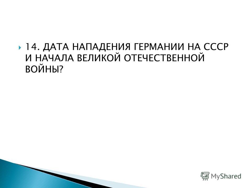 14. ДАТА НАПАДЕНИЯ ГЕРМАНИИ НА СССР И НАЧАЛА ВЕЛИКОЙ ОТЕЧЕСТВЕННОЙ ВОЙНЫ?