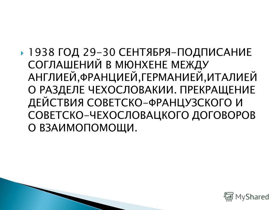 1938 ГОД 29-30 СЕНТЯБРЯ-ПОДПИСАНИЕ СОГЛАШЕНИЙ В МЮНХЕНЕ МЕЖДУ АНГЛИЕЙ,ФРАНЦИЕЙ,ГЕРМАНИЕЙ,ИТАЛИЕЙ О РАЗДЕЛЕ ЧЕХОСЛОВАКИИ. ПРЕКРАЩЕНИЕ ДЕЙСТВИЯ СОВЕТСКО-ФРАНЦУЗСКОГО И СОВЕТСКО-ЧЕХОСЛОВАЦКОГО ДОГОВОРОВ О ВЗАИМОПОМОЩИ.