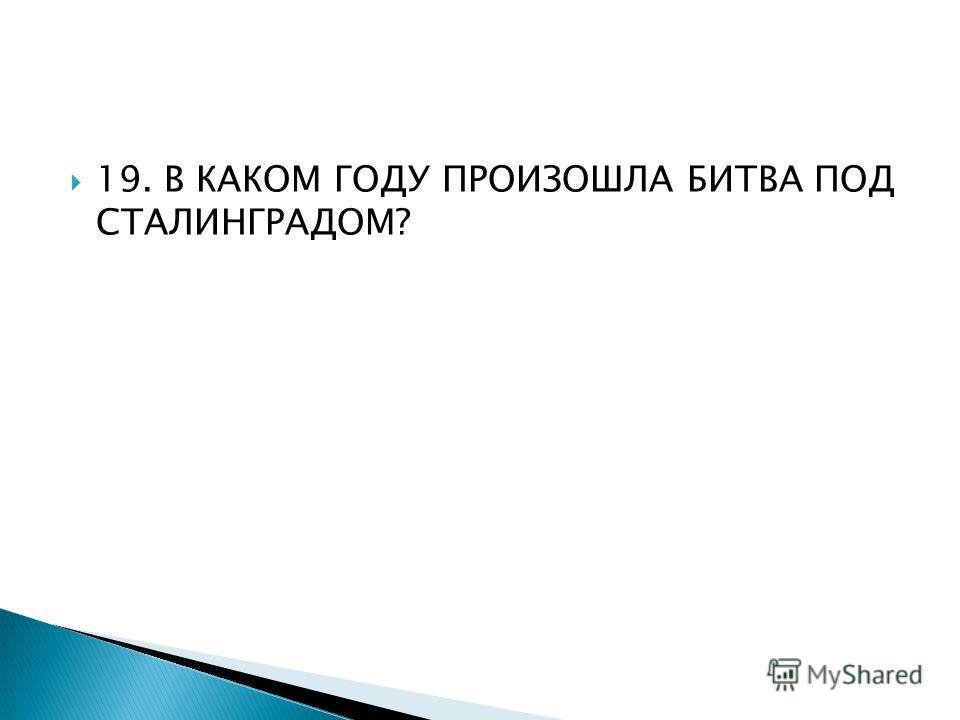 19. В КАКОМ ГОДУ ПРОИЗОШЛА БИТВА ПОД СТАЛИНГРАДОМ?