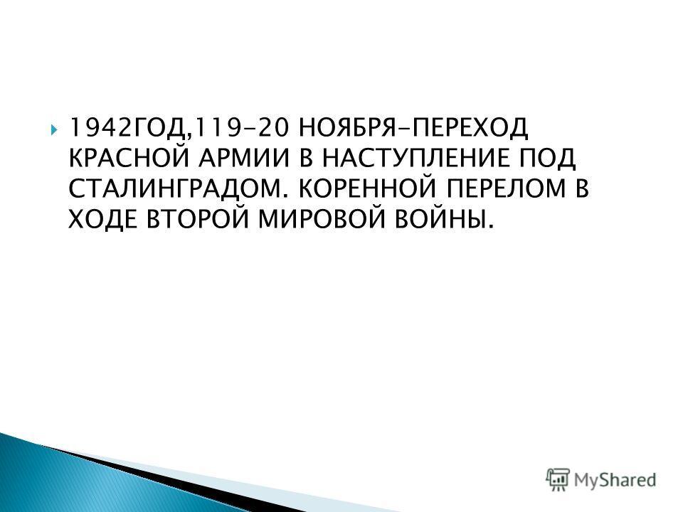 1942ГОД,119-20 НОЯБРЯ-ПЕРЕХОД КРАСНОЙ АРМИИ В НАСТУПЛЕНИЕ ПОД СТАЛИНГРАДОМ. КОРЕННОЙ ПЕРЕЛОМ В ХОДЕ ВТОРОЙ МИРОВОЙ ВОЙНЫ.
