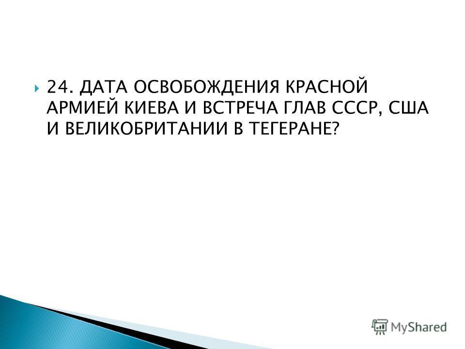 24. ДАТА ОСВОБОЖДЕНИЯ КРАСНОЙ АРМИЕЙ КИЕВА И ВСТРЕЧА ГЛАВ СССР, США И ВЕЛИКОБРИТАНИИ В ТЕГЕРАНЕ?