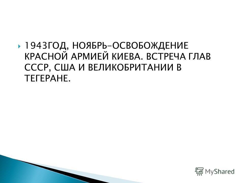 1943ГОД, НОЯБРЬ-ОСВОБОЖДЕНИЕ КРАСНОЙ АРМИЕЙ КИЕВА. ВСТРЕЧА ГЛАВ СССР, США И ВЕЛИКОБРИТАНИИ В ТЕГЕРАНЕ.