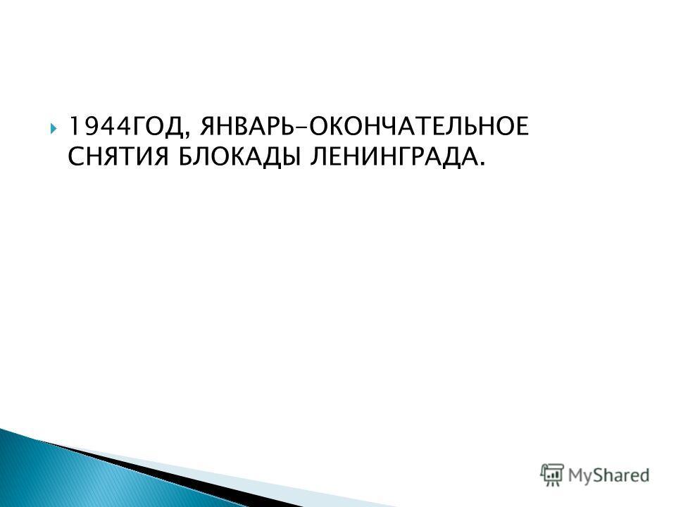 1944ГОД, ЯНВАРЬ-ОКОНЧАТЕЛЬНОЕ СНЯТИЯ БЛОКАДЫ ЛЕНИНГРАДА.