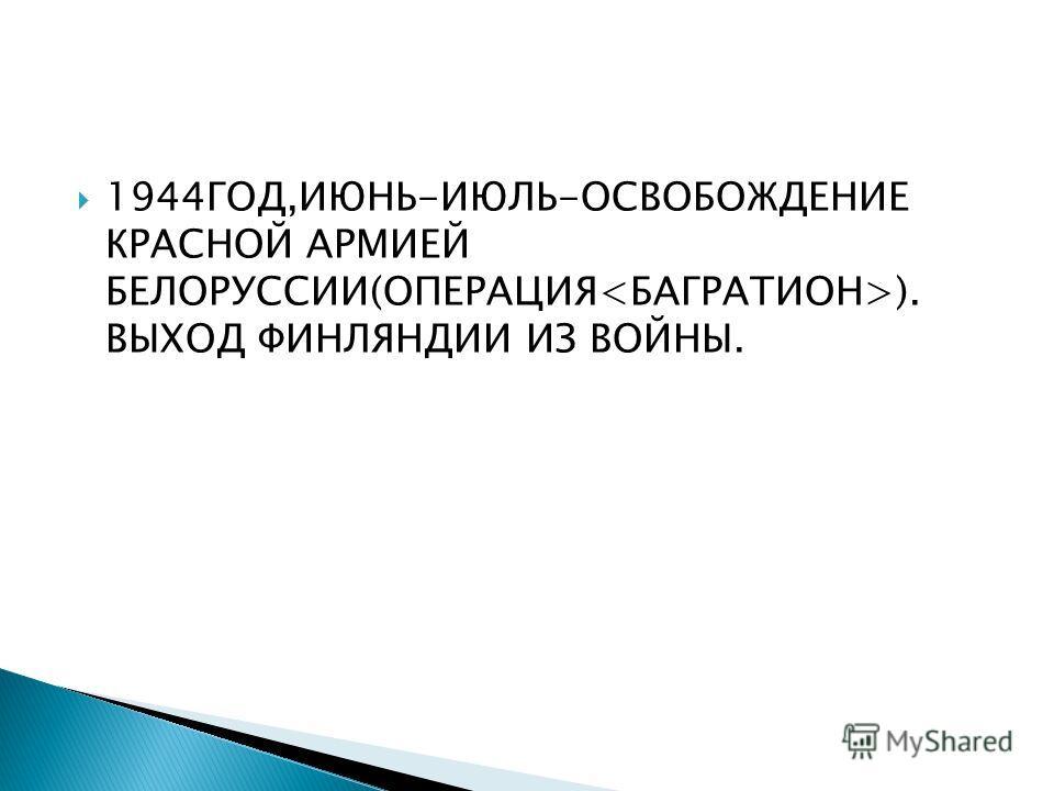 1944ГОД,ИЮНЬ-ИЮЛЬ-ОСВОБОЖДЕНИЕ КРАСНОЙ АРМИЕЙ БЕЛОРУССИИ(ОПЕРАЦИЯ ). ВЫХОД ФИНЛЯНДИИ ИЗ ВОЙНЫ.