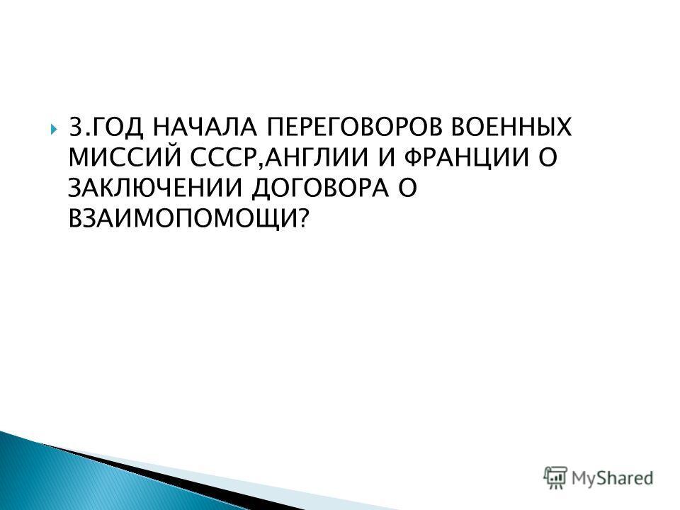 3. ГОД НАЧАЛА ПЕРЕГОВОРОВ ВОЕННЫХ МИССИЙ СССР,АНГЛИИ И ФРАНЦИИ О ЗАКЛЮЧЕНИИ ДОГОВОРА О ВЗАИМОПОМОЩИ?