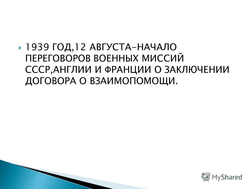 1939 ГОД,12 АВГУСТА-НАЧАЛО ПЕРЕГОВОРОВ ВОЕННЫХ МИССИЙ СССР,АНГЛИИ И ФРАНЦИИ О ЗАКЛЮЧЕНИИ ДОГОВОРА О ВЗАИМОПОМОЩИ.