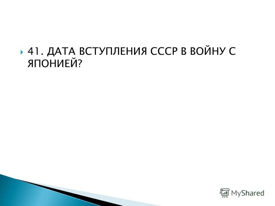 41. ДАТА ВСТУПЛЕНИЯ СССР В ВОЙНУ С ЯПОНИЕЙ?