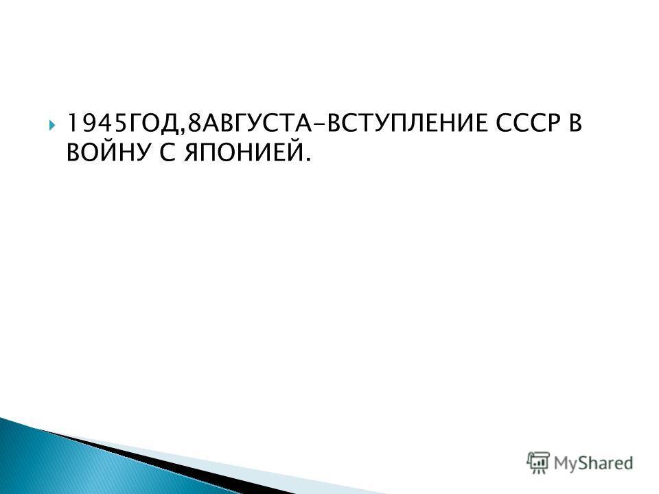 1945ГОД,8АВГУСТА-ВСТУПЛЕНИЕ СССР В ВОЙНУ С ЯПОНИЕЙ.