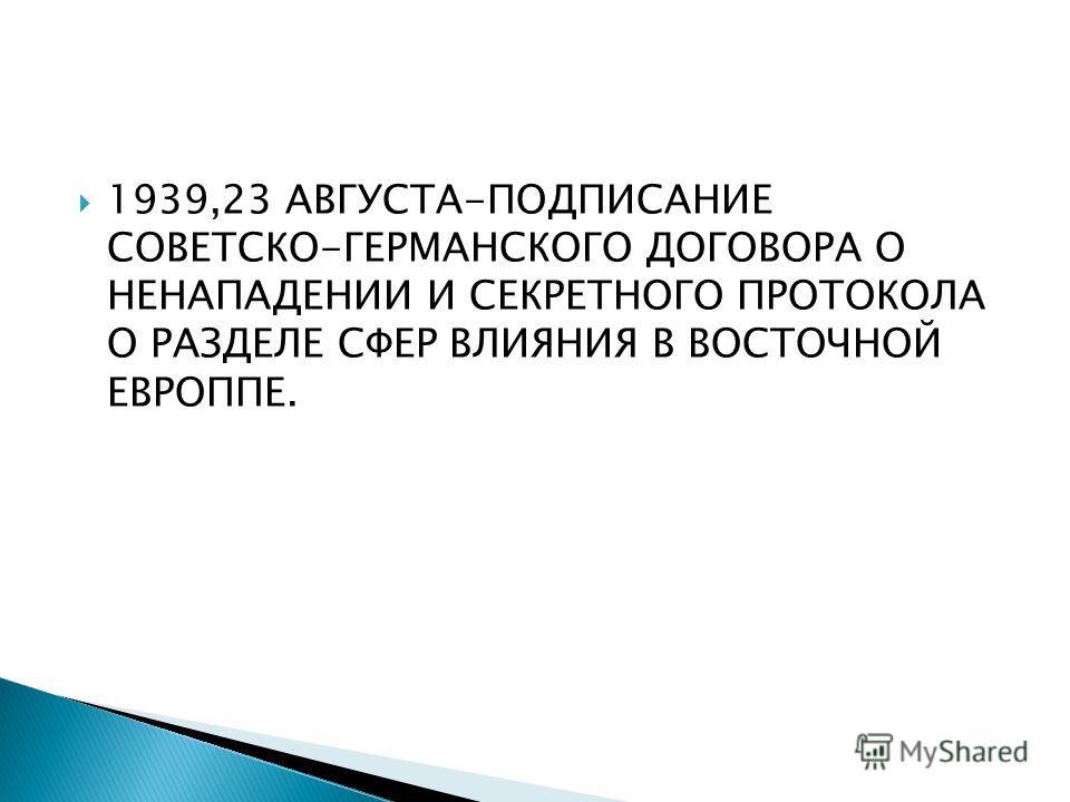 1939,23 АВГУСТА-ПОДПИСАНИЕ СОВЕТСКО-ГЕРМАНСКОГО ДОГОВОРА О НЕНАПАДЕНИИ И СЕКРЕТНОГО ПРОТОКОЛА О РАЗДЕЛЕ СФЕР ВЛИЯНИЯ В ВОСТОЧНОЙ ЕВРОППЕ.