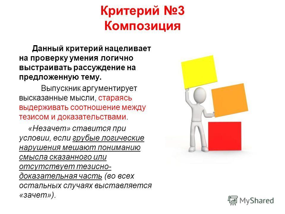 Критерий 3 Композиция Данный критерий нацеливает на проверку умения логично выстраивать рассуждение на предложенную тему. Выпускник аргументирует высказанные мысли, стараясь выдерживать соотношение между тезисом и доказательствами. «Незачет» ставится