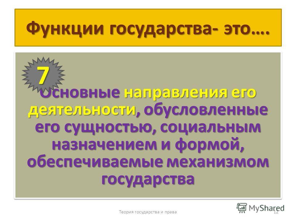Функции государства- это…. Основные направления его деятельности, обусловленные его сущностью, социальным назначением и формой, обеспечиваемые механизмом государства Теория государства и права 12 7