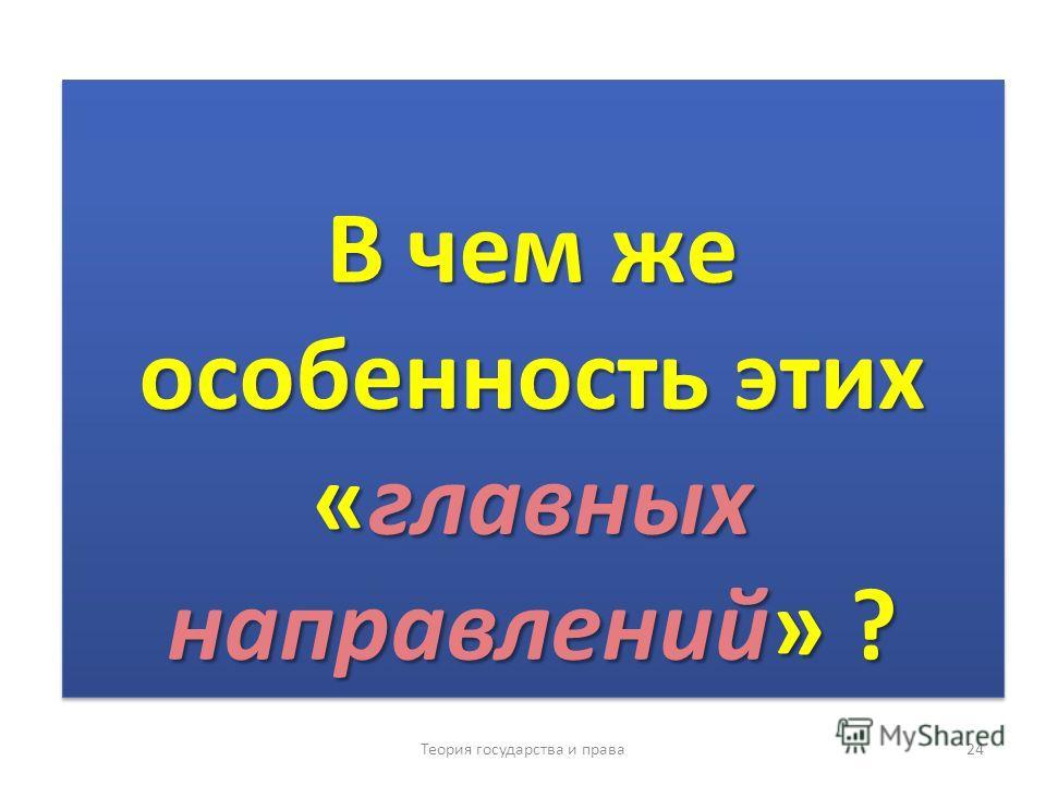 В чем же особенность этих «главных направлений» ? Теория государства и права 24