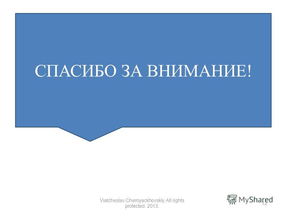 СПАСИБО ЗА ВНИМАНИЕ! 12 Viatcheslav Chernyackhovskiy. All rights protected. 2013.
