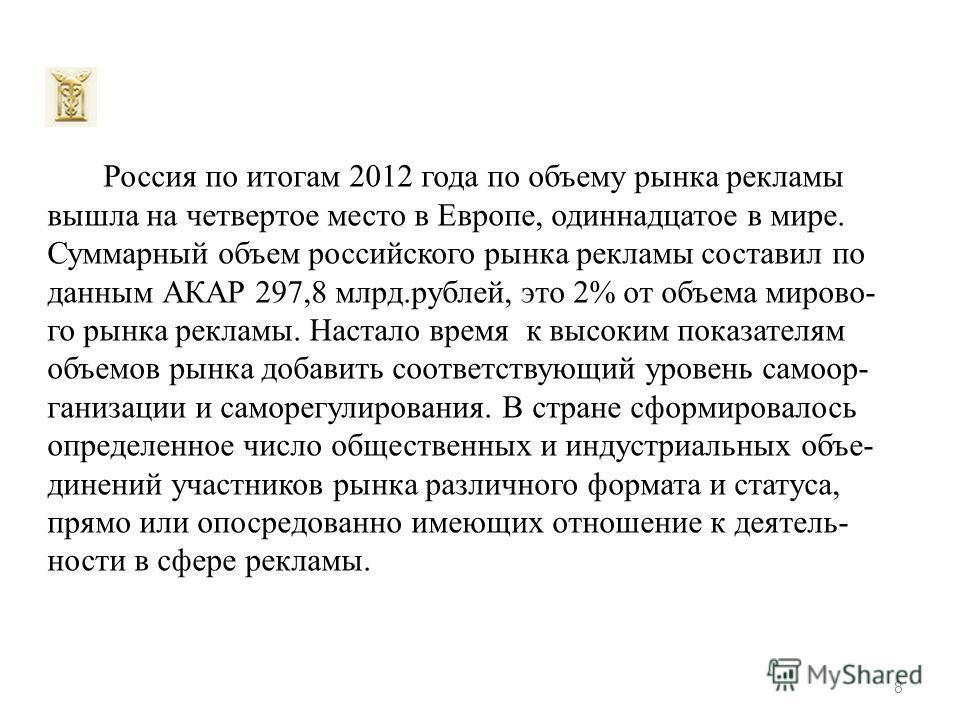 Россия по итогам 2012 года по объему рынка рекламы вышла на четвертое место в Европе, одиннадцатое в мире. Суммарный объем российского рынка рекламы составил по данным АКАР 297,8 млрд.рублей, это 2% от объема мирово- го рынка рекламы. Настало время к