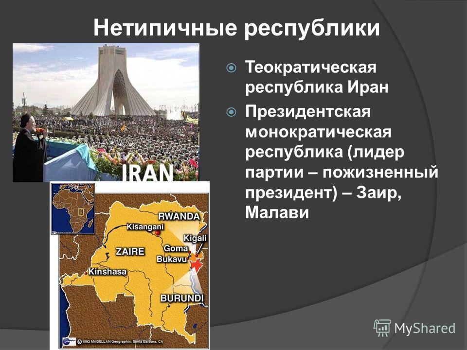Нетипичные республики Теократическая республика Иран Президентская монократическая республика (лидер партии – пожизненный президент) – Заир, Малави