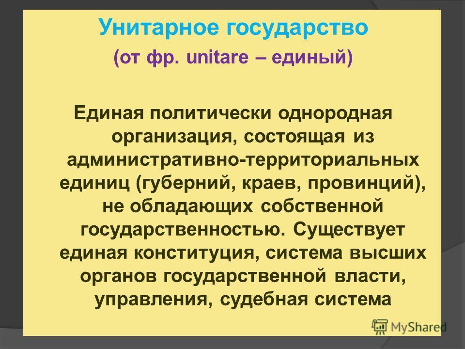 Унитарное государство (от фр. unitare – единый) Единая политически однородная организация, состоящая из административно-территориальных единиц (губерний, краев, провинций), не обладающих собственной государственностью. Существует единая конституция,