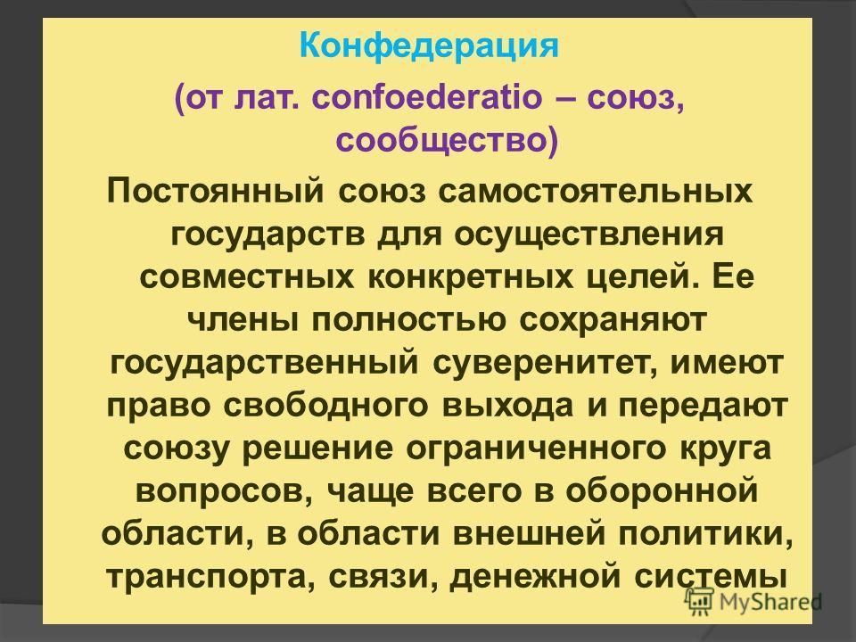Конфедерация (от лат. confoederatio – союз, сообщество) Постоянный союз самостоятельных государств для осуществления совместных конкретных целей. Ее члены полностью сохраняют государственный суверенитет, имеют право свободного выхода и передают союзу