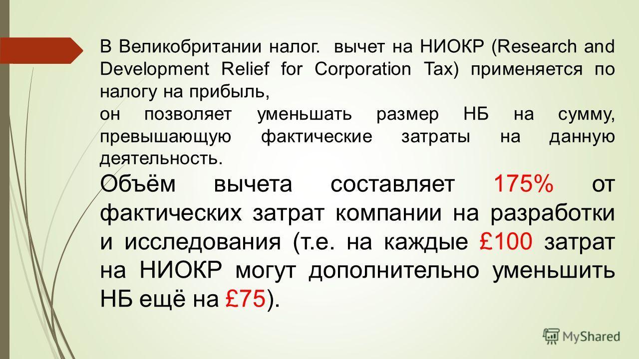 В Великобритании налог. вычет на НИОКР (Research and Development Relief for Corporation Tax) применяется по налогу на прибыль, он позволяет уменьшать размер НБ на сумму, превышающую фактические затраты на данную деятельность. Объём вычета составляет