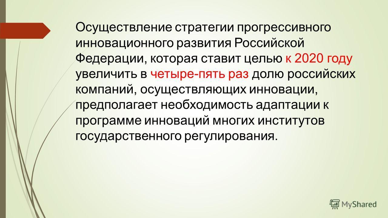 Осуществление стратегии прогрессивного инновационного развития Российской Федерации, которая ставит целью к 2020 году увеличить в четыре-пять раз долю российских компаний, осуществляющих инновации, предполагает необходимость адаптации к программе инн