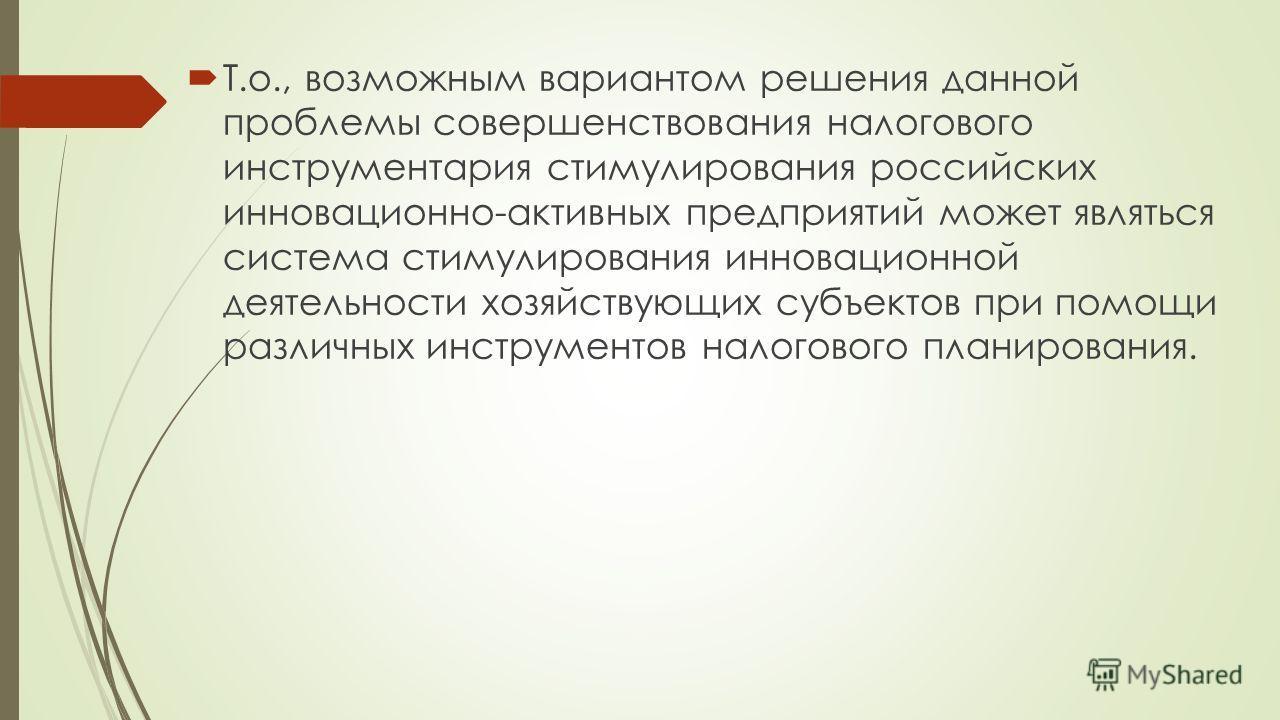 Т.о., возможным вариантом решения данной проблемы совершенствования налогового инструментария стимулирования российских инновационно-активных предприятий может являться система стимулирования инновационной деятельности хозяйствующих субъектов при пом
