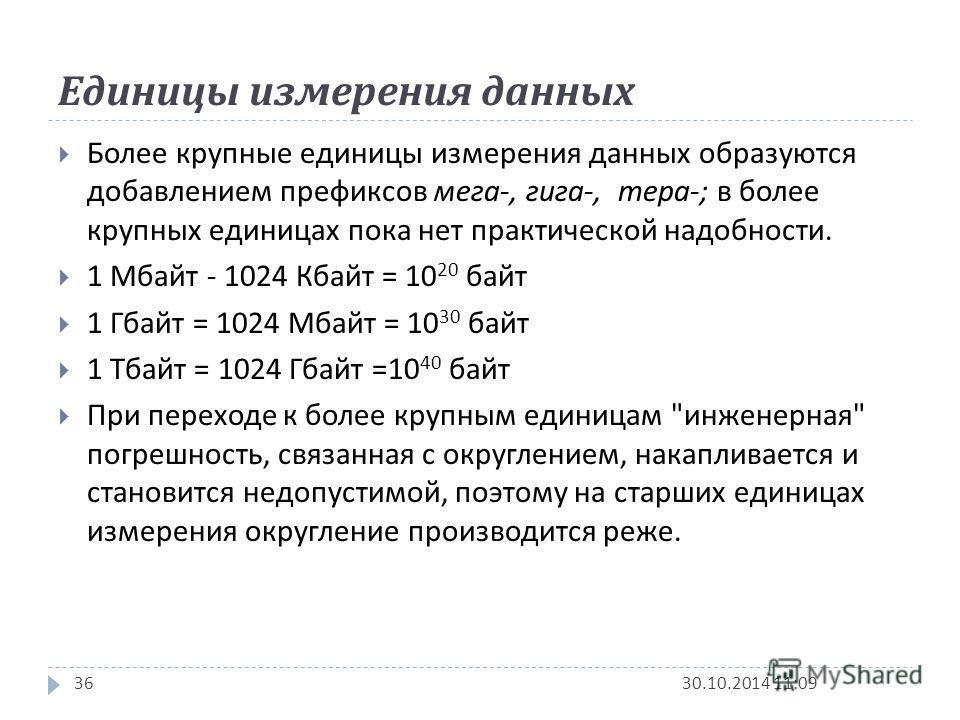 Единицы измерения данных 30.10.2014 11:1136 Более крупные единицы измерения данных образуются добавлением префиксов мега -, гига -, тера -; в более крупных единицах пока нет практической надобности. 1 Мбайт - 1024 Кбайт = 10 20 байт 1 Гбайт = 1024 Мб